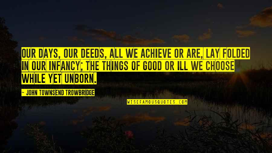 Townsend Quotes By John Townsend Trowbridge: Our days, our deeds, all we achieve or