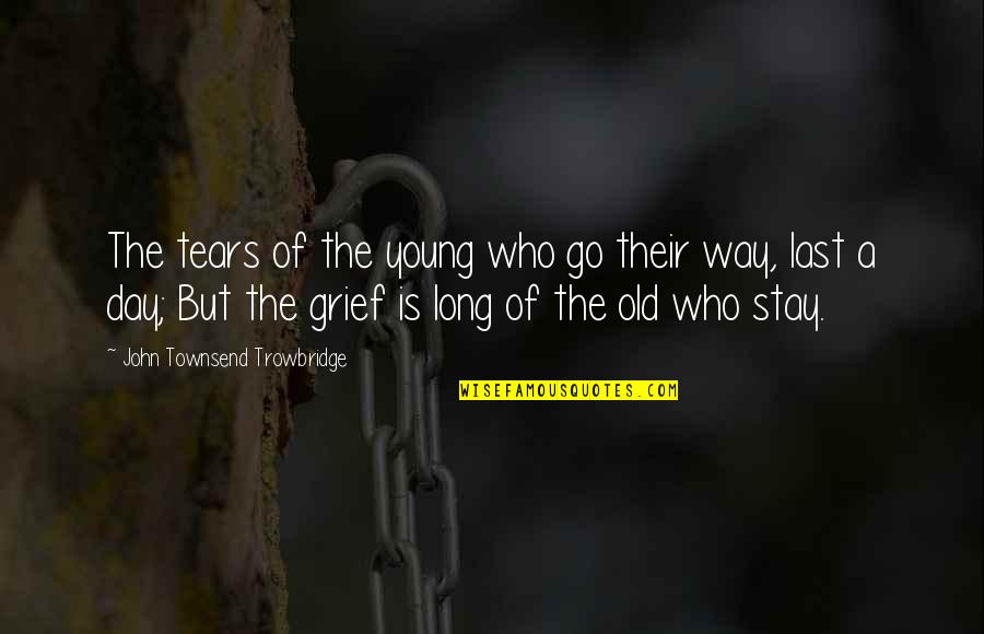 Townsend Quotes By John Townsend Trowbridge: The tears of the young who go their