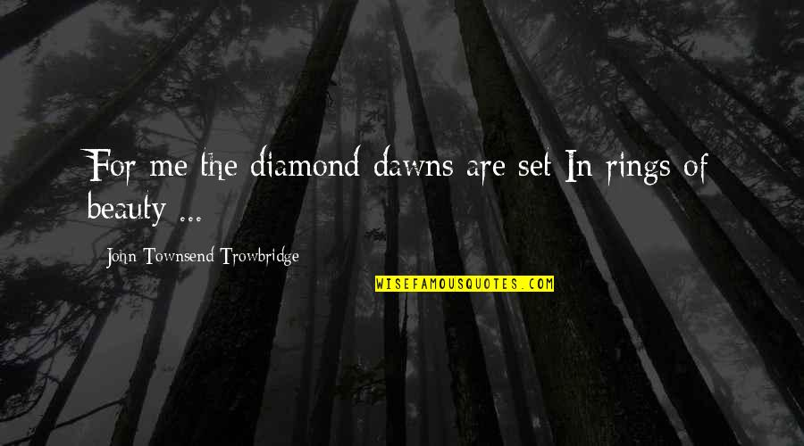 Townsend Quotes By John Townsend Trowbridge: For me the diamond dawns are set In