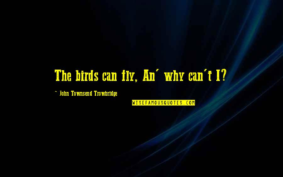 Townsend Quotes By John Townsend Trowbridge: The birds can fly, An' why can't I?