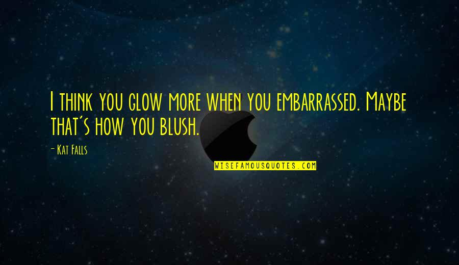 Townsend Quotes By Kat Falls: I think you glow more when you embarrassed.