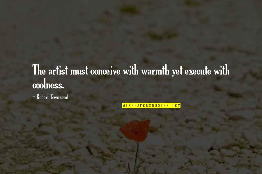 Townsend Quotes By Robert Townsend: The artist must conceive with warmth yet execute
