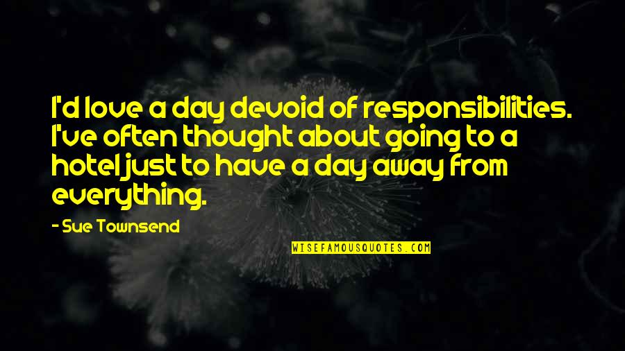 Townsend Quotes By Sue Townsend: I'd love a day devoid of responsibilities. I've