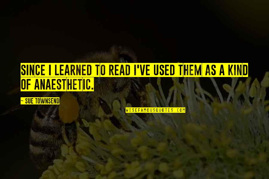 Townsend Quotes By Sue Townsend: Since I learned to read I've used them