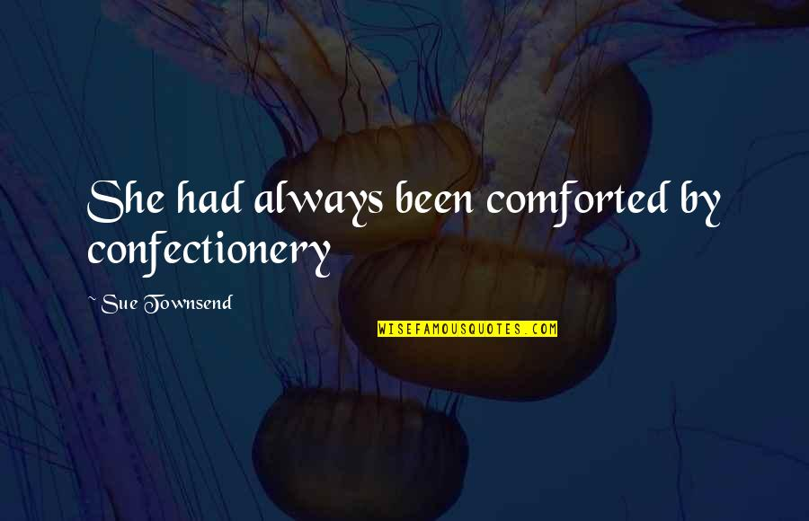 Townsend Quotes By Sue Townsend: She had always been comforted by confectionery
