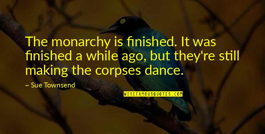 Townsend Quotes By Sue Townsend: The monarchy is finished. It was finished a