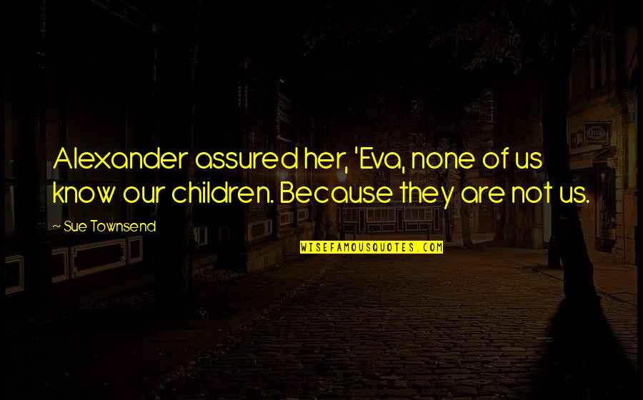 Townsend Quotes By Sue Townsend: Alexander assured her, 'Eva, none of us know