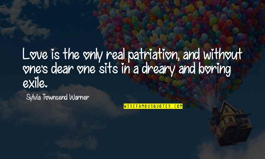 Townsend Quotes By Sylvia Townsend Warner: Love is the only real patriation, and without