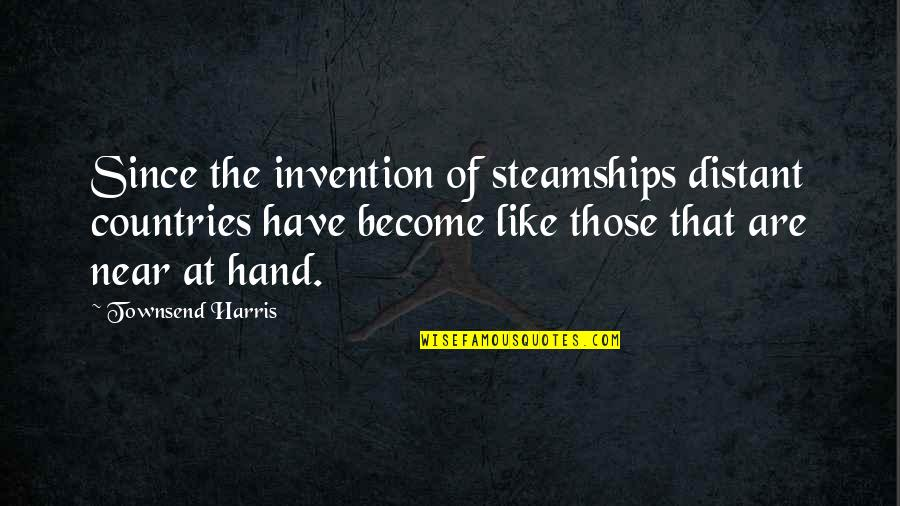 Townsend Quotes By Townsend Harris: Since the invention of steamships distant countries have