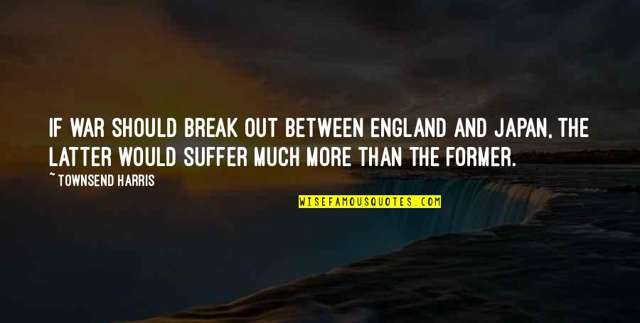 Townsend Quotes By Townsend Harris: If war should break out between England and