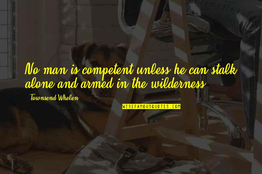 Townsend Quotes By Townsend Whelen: No man is competent unless he can stalk