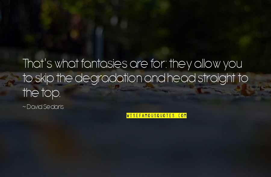 Townships Quotes By David Sedaris: That's what fantasies are for: they allow you