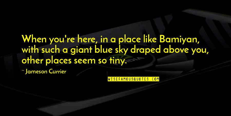 Toxic Friends Quotes By Jameson Currier: When you're here, in a place like Bamiyan,
