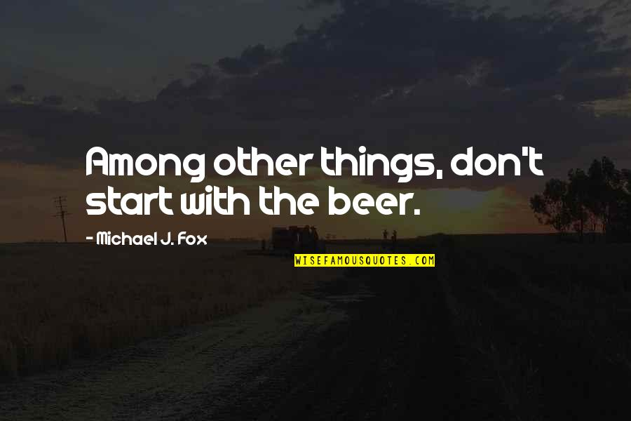 Toxic Friends Quotes By Michael J. Fox: Among other things, don't start with the beer.