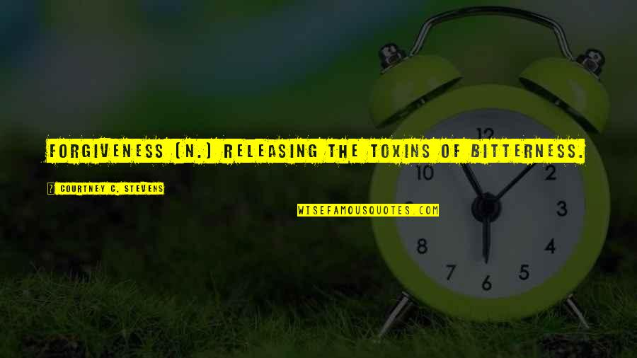 Toxins Quotes By Courtney C. Stevens: Forgiveness (n.) releasing the toxins of bitterness.