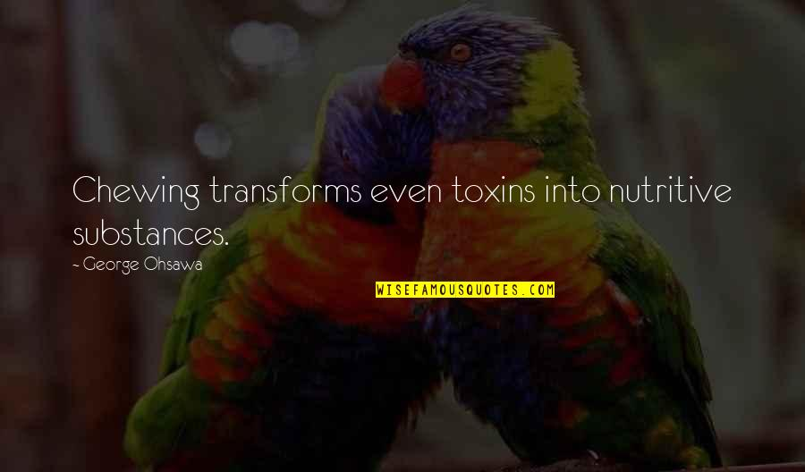 Toxins Quotes By George Ohsawa: Chewing transforms even toxins into nutritive substances.
