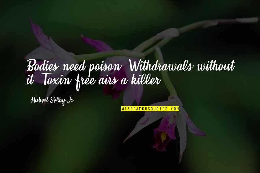 Toxins Quotes By Hubert Selby Jr.: Bodies need poison. Withdrawals without it. Toxin-free airs