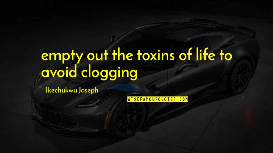 Toxins Quotes By Ikechukwu Joseph: empty out the toxins of life to avoid