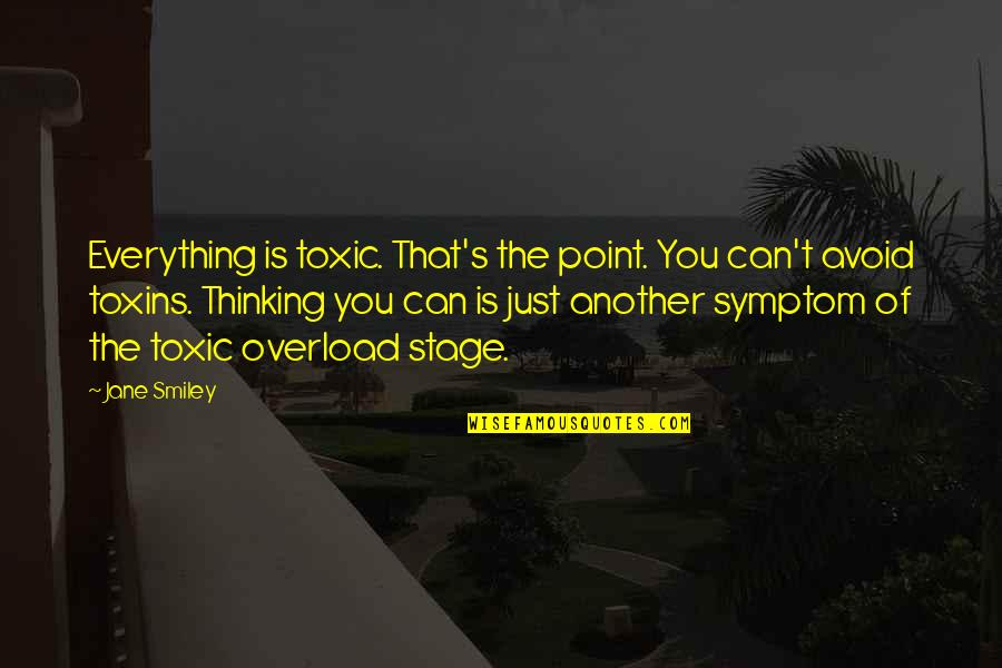 Toxins Quotes By Jane Smiley: Everything is toxic. That's the point. You can't
