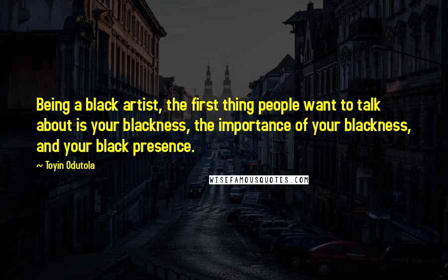 Toyin Odutola quotes: Being a black artist, the first thing people want to talk about is your blackness, the importance of your blackness, and your black presence.