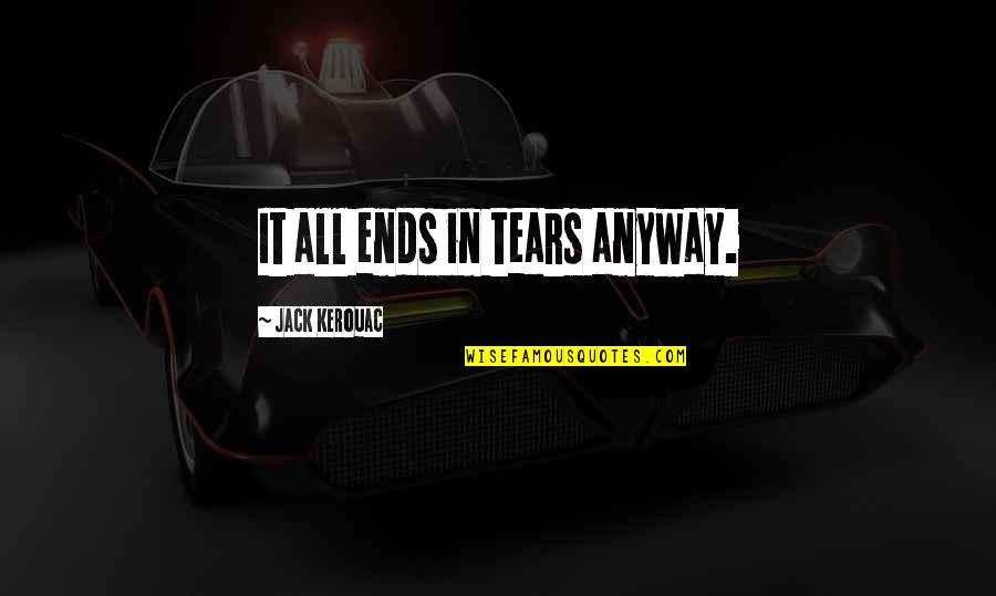 Toyle Quotes By Jack Kerouac: It all ends in tears anyway.