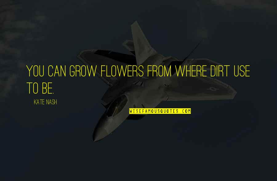 Toyle Quotes By Kate Nash: You can grow flowers from where dirt use