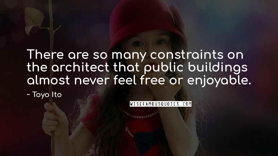 Toyo Ito quotes: There are so many constraints on the architect that public buildings almost never feel free or enjoyable.