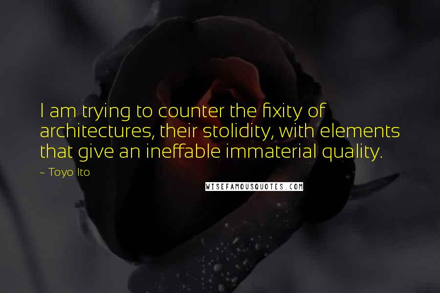 Toyo Ito quotes: I am trying to counter the fixity of architectures, their stolidity, with elements that give an ineffable immaterial quality.