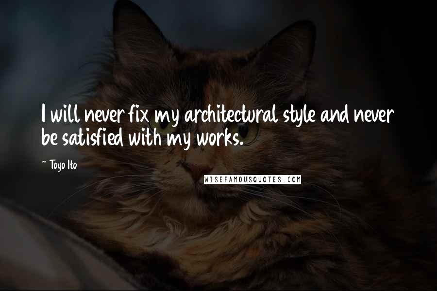Toyo Ito quotes: I will never fix my architectural style and never be satisfied with my works.