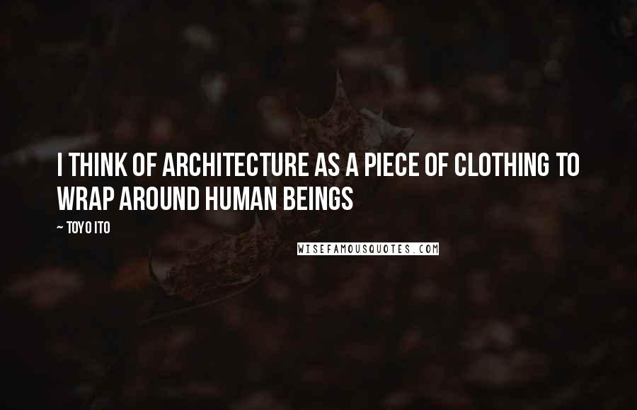 Toyo Ito quotes: I think of architecture as a piece of clothing to wrap around human beings