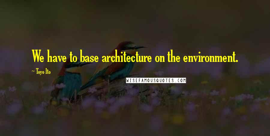 Toyo Ito quotes: We have to base architecture on the environment.
