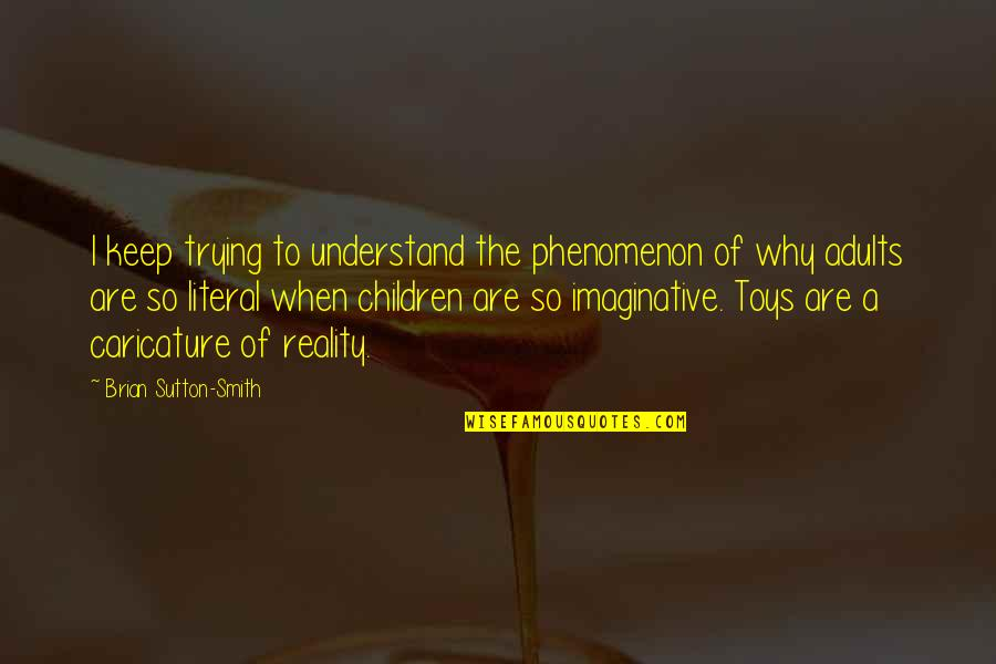 Toys And Children Quotes By Brian Sutton-Smith: I keep trying to understand the phenomenon of