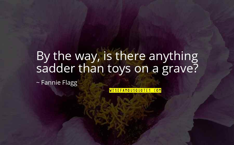Toys And Children Quotes By Fannie Flagg: By the way, is there anything sadder than