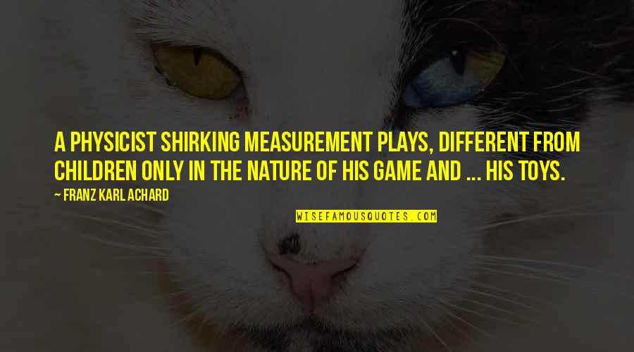 Toys And Children Quotes By Franz Karl Achard: A physicist shirking measurement plays, different from children