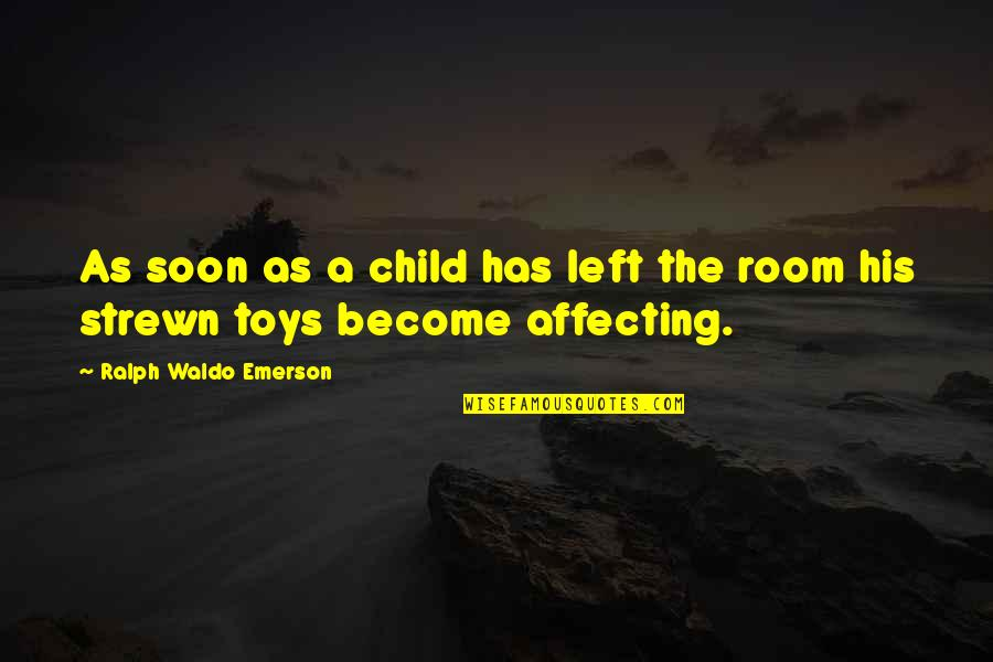 Toys And Children Quotes By Ralph Waldo Emerson: As soon as a child has left the