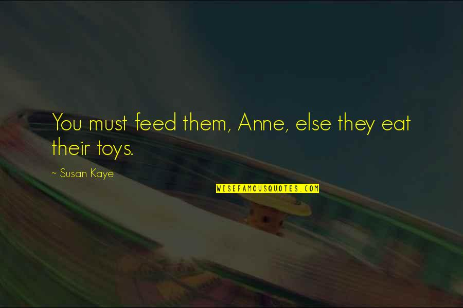 Toys And Children Quotes By Susan Kaye: You must feed them, Anne, else they eat