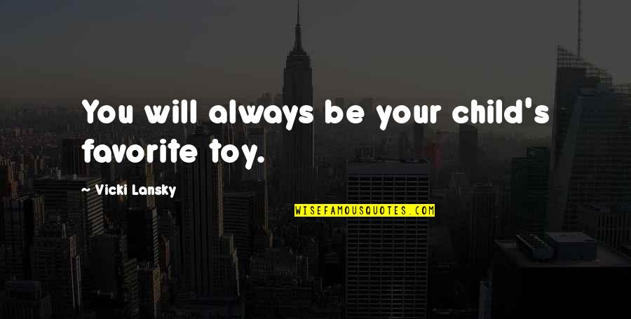 Toys And Children Quotes By Vicki Lansky: You will always be your child's favorite toy.
