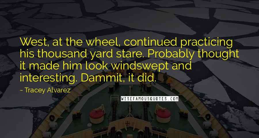 Tracey Alvarez quotes: West, at the wheel, continued practicing his thousand yard stare. Probably thought it made him look windswept and interesting. Dammit, it did.