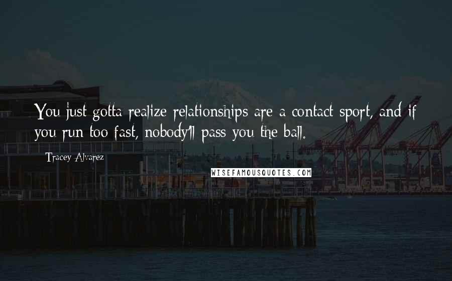 Tracey Alvarez quotes: You just gotta realize relationships are a contact sport, and if you run too fast, nobody'll pass you the ball.