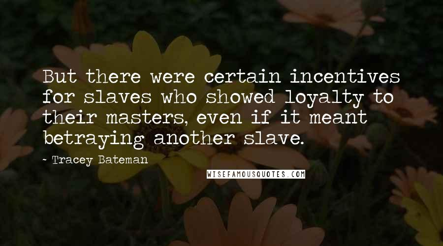 Tracey Bateman quotes: But there were certain incentives for slaves who showed loyalty to their masters, even if it meant betraying another slave.