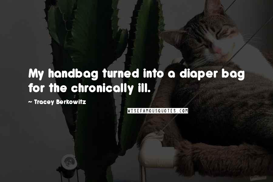 Tracey Berkowitz quotes: My handbag turned into a diaper bag for the chronically ill.
