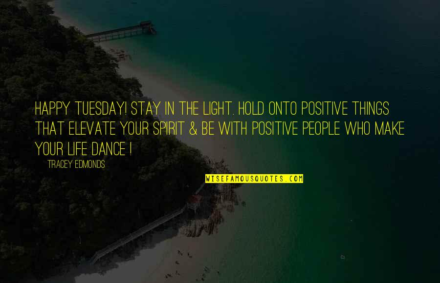Tracey Edmonds Quotes By Tracey Edmonds: Happy Tuesday! Stay in the LIGHT. Hold onto