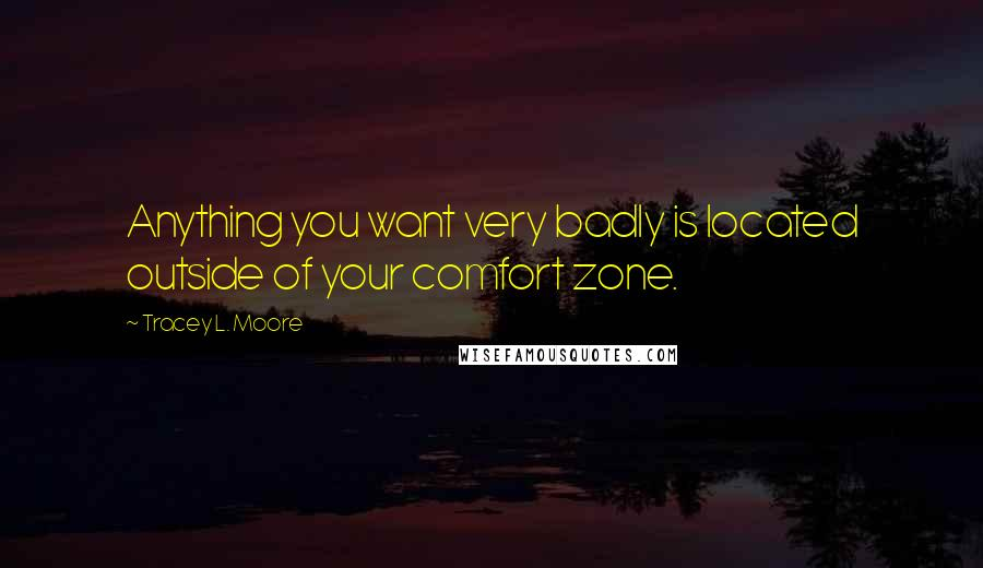 Tracey L. Moore quotes: Anything you want very badly is located outside of your comfort zone.