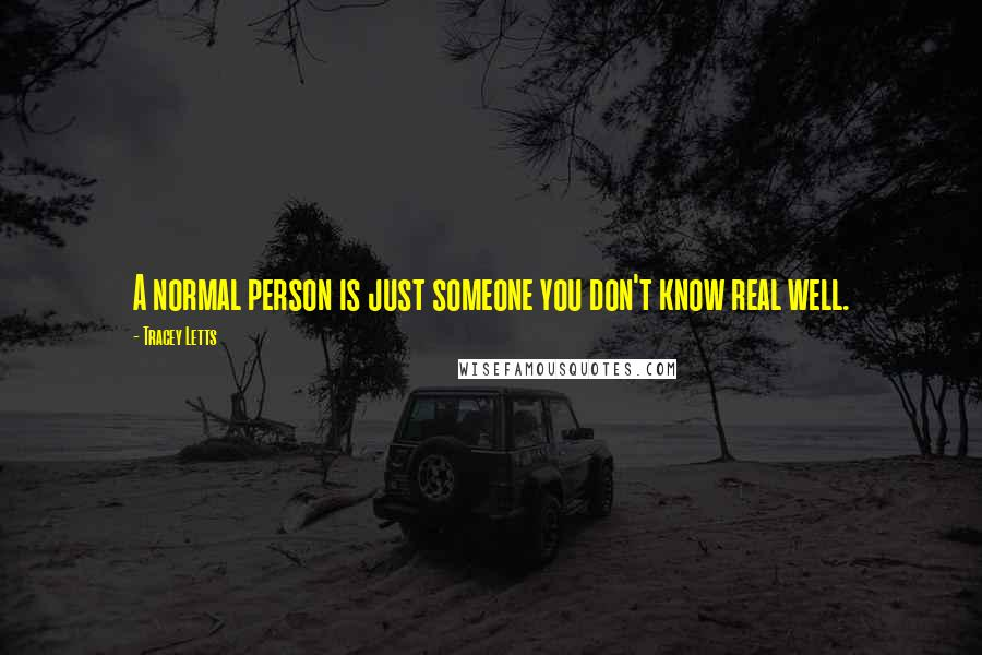 Tracey Letts quotes: A normal person is just someone you don't know real well.