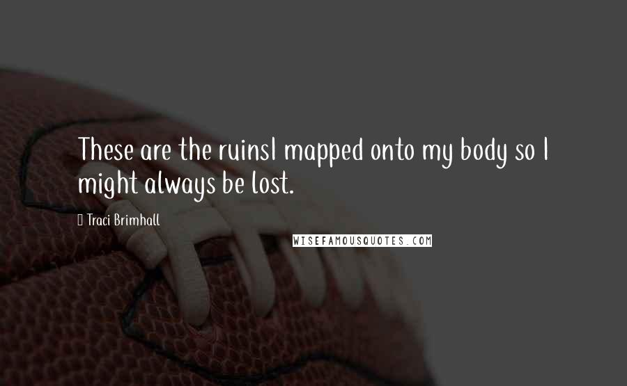 Traci Brimhall quotes: These are the ruinsI mapped onto my body so I might always be lost.