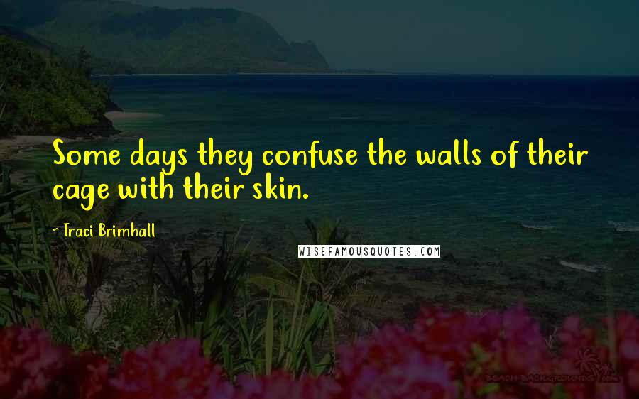 Traci Brimhall quotes: Some days they confuse the walls of their cage with their skin.