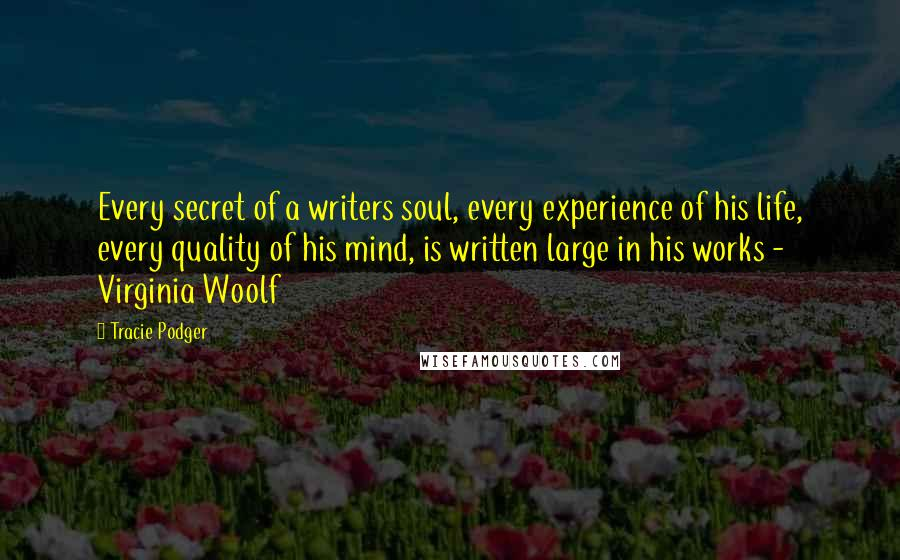 Tracie Podger quotes: Every secret of a writers soul, every experience of his life, every quality of his mind, is written large in his works - Virginia Woolf