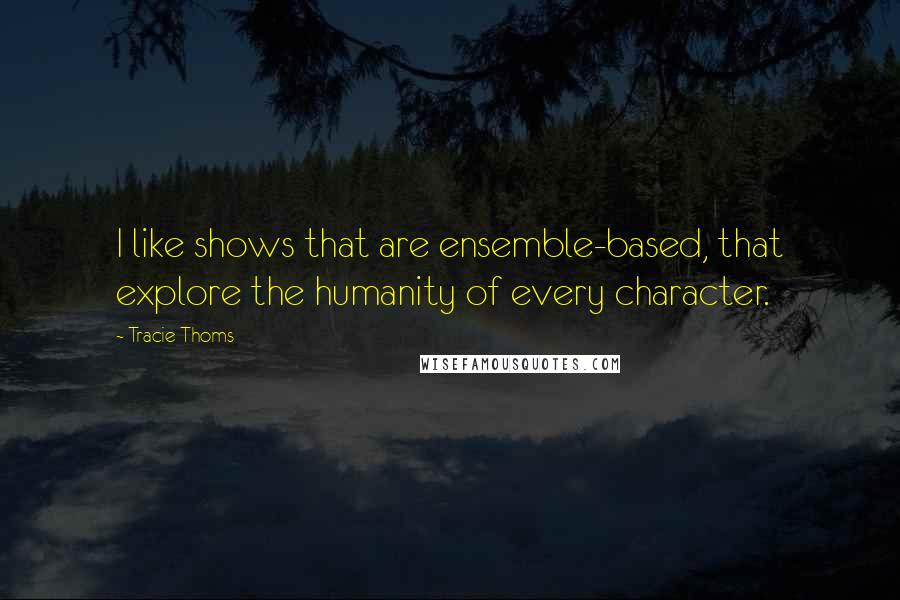 Tracie Thoms quotes: I like shows that are ensemble-based, that explore the humanity of every character.