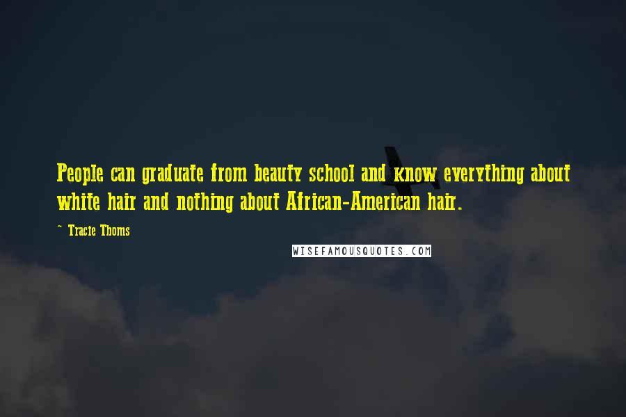 Tracie Thoms quotes: People can graduate from beauty school and know everything about white hair and nothing about African-American hair.