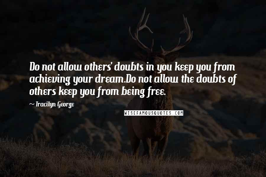 Tracilyn George quotes: Do not allow others' doubts in you keep you from achieving your dream.Do not allow the doubts of others keep you from being free.